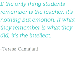 If the only thing students remember is the teacher, it's nothing but emotion. If what they remember is what they did, it's the intellect. –Teresa Camajani